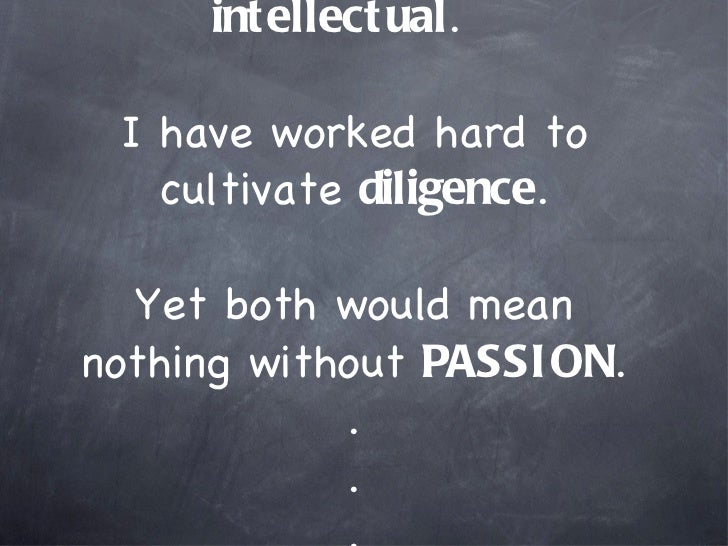 I am lucky to be naturally  intellectual .  I have worked hard to cultivate  diligence . Yet both would mean nothing witho...