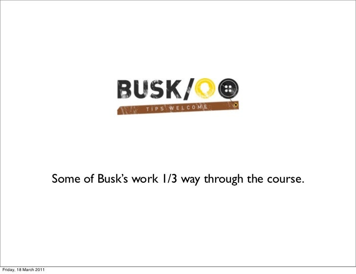 Some of Busk's work 1/3 way through the course.Friday, 18 March 2011