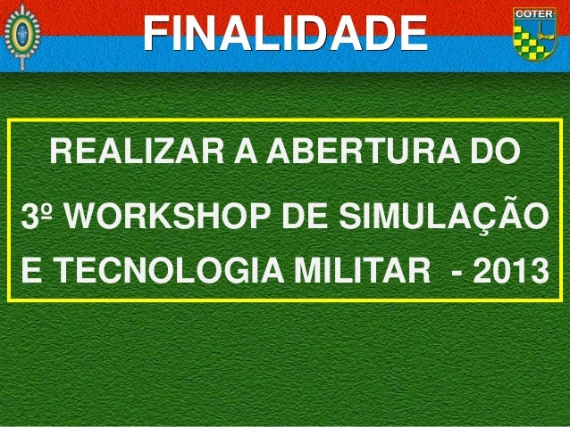 FINALIDADE REALIZAR A ABERTURA DO 3º WORKSHOP DE SIMULAÇÃO E TECNOLOGIA MILITAR - 2013