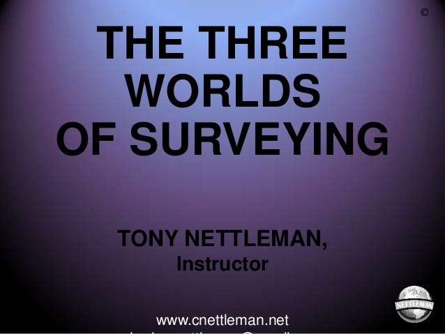 ©  THE THREE WORLDS OF SURVEYING TONY NETTLEMAN, Instructor www.cnettleman.net