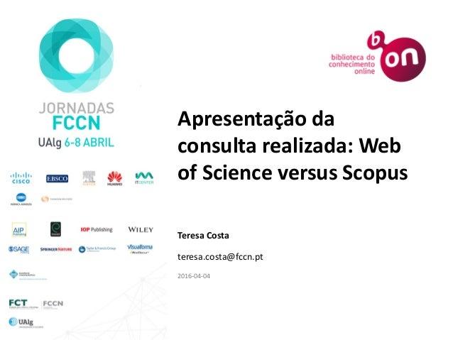 Apresentação da consulta realizada: Web of Science versus Scopus Teresa Costa teresa.costa@fccn.pt 2016-04-04