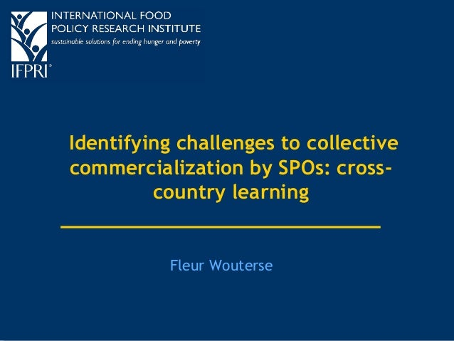 Identifying challenges to collective  commercialization by SPOs: cross-country  learning  Fleur Wouterse