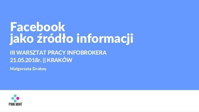 Facebook jako źródło informacji III WARSZTAT PRACY INFOBROKERA 21.05.2018r. || KRAKÓW Małgorzata Drobny