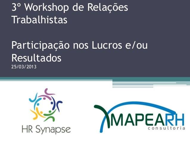3º Workshop de RelaçõesTrabalhistasParticipação nos Lucros e/ouResultados25/03/2013