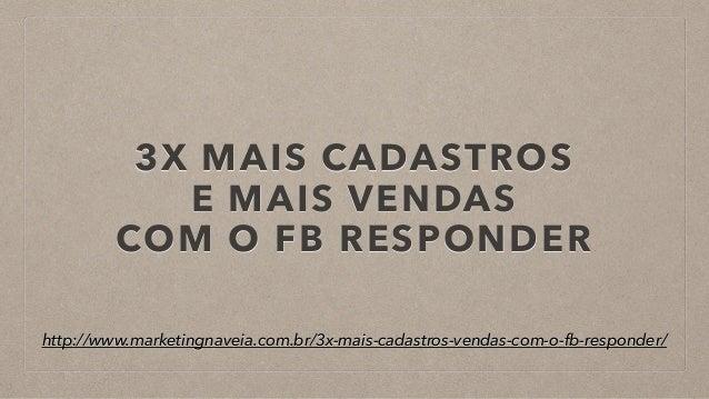 3X MAIS CADASTROS E MAIS VENDAS COM O FB RESPONDER http://www.marketingnaveia.com.br/3x-mais-cadastros-vendas-com-o-fb-r...