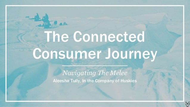 The Connected Consumer Journey Navigating The Melee Aleesha Tully, In the Company of Huskies