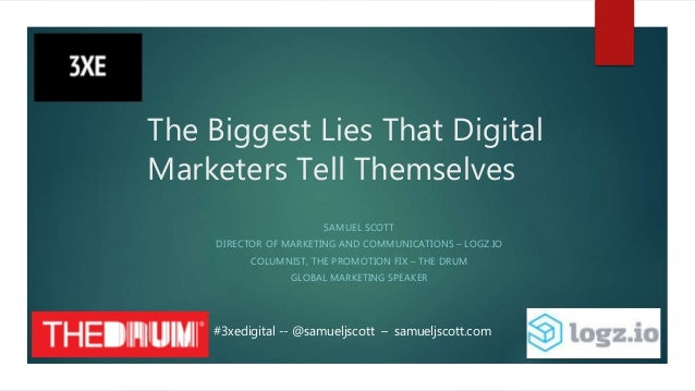 The Biggest Lies That Digital Marketers Tell Themselves SAMUEL SCOTT DIRECTOR OF MARKETING AND COMMUNICATIONS – LOGZ.IO CO...