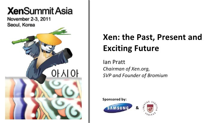 Xen: the Past, Present andExciting FutureIan PrattChairman of Xen.org,SVP and Founder of BromiumSponsored by:             ...