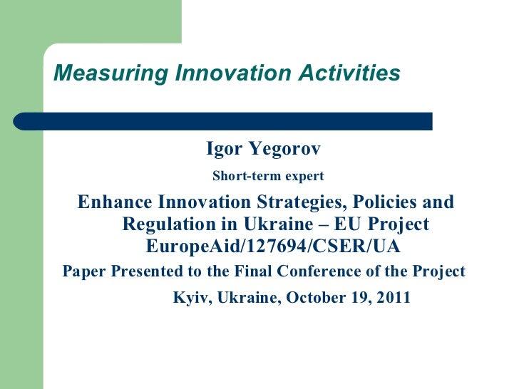 Measuring Innovation Activities <ul><li>Igor Yegorov  </li></ul><ul><li>Short-term expert </li></ul><ul><li>Enhance Innova...