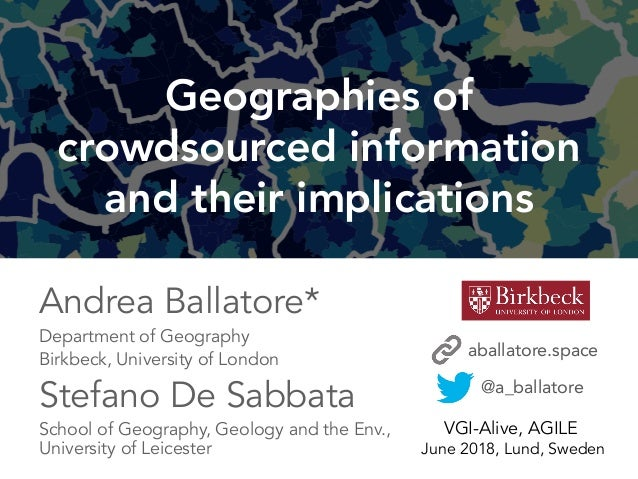 1 Geographies of crowdsourced information and their implications @a_ballatore VGI-Alive, AGILE June 2018, Lund, Sweden And...
