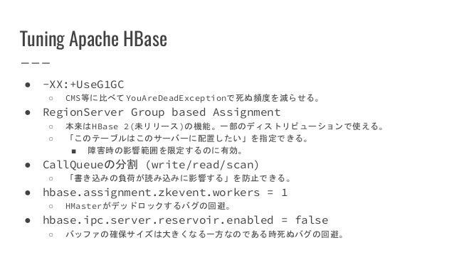 Tuning Apache HBase ● -XX:+UseG1GC ○ CMS等に比べてYouAreDeadExceptionで死ぬ頻度を減らせる。 ● RegionServer Group based Assignment ○ 本来はHBa...