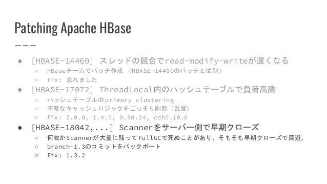 Patching Apache HBase ● [HBASE-14460] スレッドの競合でread-modify-writeが遅くなる ○ HBaseチームでパッチ作成 (HBASE-14460のパッチとは別) ○ Fix: 忘れました ● ...