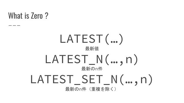 What is Zero ? LATEST(…) 最新値 LATEST_N(…,n) 最新のn件 LATEST_SET_N(…,n) 最新のn件(重複を除く)