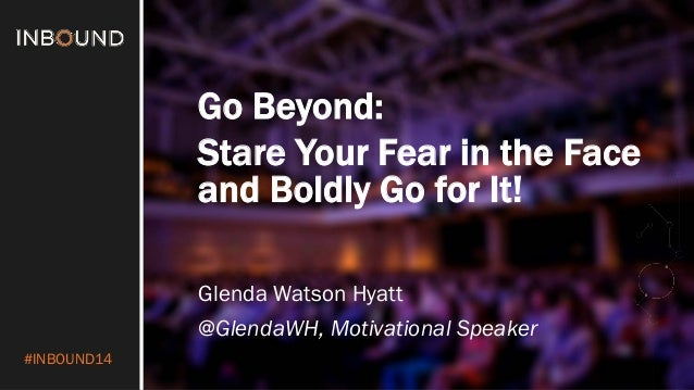 #INBOUND14  Go Beyond:  Stare Your Fear in the Face and Boldly Go for It!  Glenda Watson Hyatt  @GlendaWH, Motivational Sp...