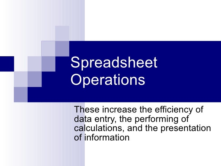 Spreadsheet Operations These increase the efficiency of data entry, the performing of calculations, and the presentation o...