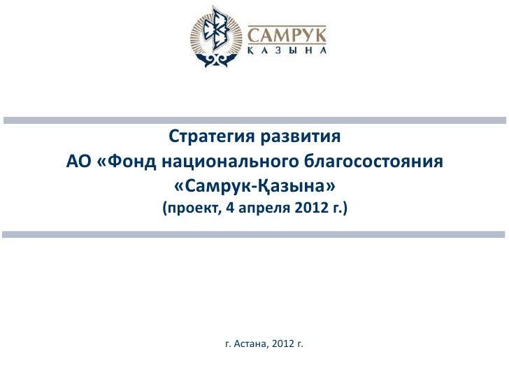 Стратегия развитияАО «Фонд национального благосостояния          «Самрук-Қазына»         (проект, 4 апреля 2012 г.)       ...