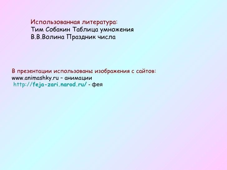 Использованная литература: Тим Собакин Таблица умножения В.В.Волина Праздник числа В презентации использованы изображения ...