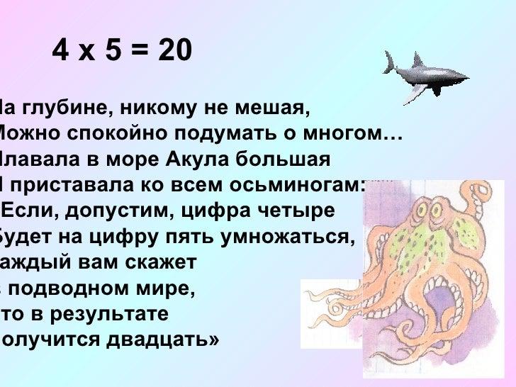 4 х 5 = 20 На глубине, никому не мешая, Можно спокойно подумать о многом… Плавала в море Акула большая И приставала ко все...