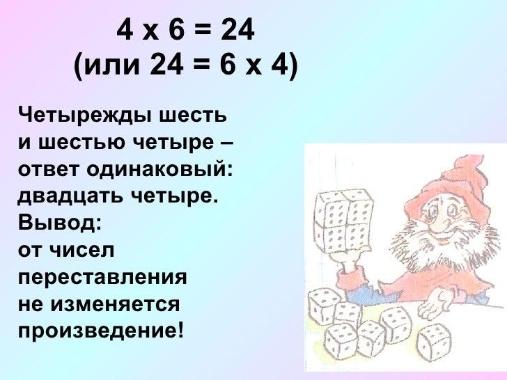 4 х 6 = 24 (или 24 = 6 х 4) Четырежды шесть и шестью четыре – ответ одинаковый:  двадцать четыре. Вывод:  от чисел переста...