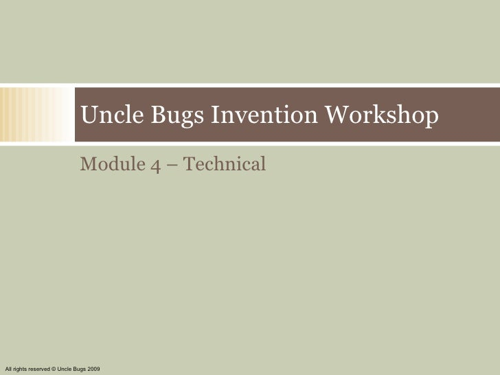 <ul><li>Module 4 – Technical </li></ul>Uncle Bugs Invention Workshop All rights reserved © Uncle Bugs 2009