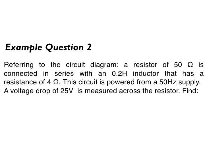 Example Question 2 Referring to the circuit diagram: a resistor of 50 Ω is connected in series with an 0.2H inductor that ...