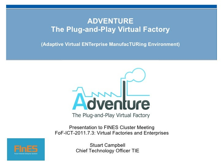 ADVENTURE The Plug-and-Play Virtual Factory ( Adaptive Virtual ENTerprise ManufacTURing Environment) Stuart Campbell Chief...