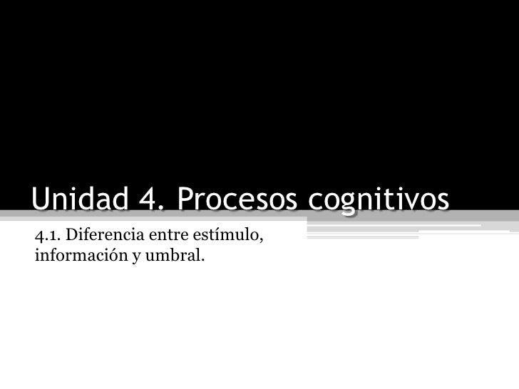 Unidad 4. Procesos cognitivos<br />4.1. Diferencia entre estímulo, información y umbral.<br />