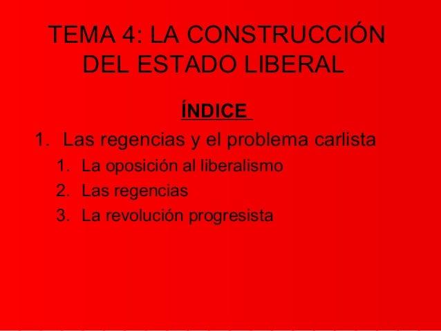 TEMA 4: LA CONSTRUCCIÓN   DEL ESTADO LIBERAL                ÍNDICE1. Las regencias y el problema carlista  1. La oposición...