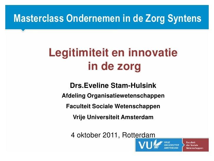 Masterclass Ondernemen in de Zorg Syntens <br />Legitimiteit en innovatie <br /> in de zorg<br />Drs.Eveline Stam-Hulsink<...