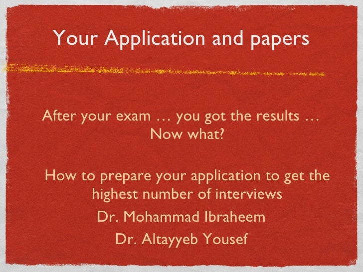 Your Application and papers <ul><li>After your exam … you got the results … Now what? </li></ul><ul><li>How to prepare you...