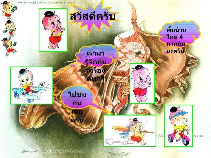 สวัสดีครับ พื้นบ้านไทย  4  ภาคกันนะครับ เรามารู้จักกับเครื่องดนตรี ไปชมกัน เลยครับ