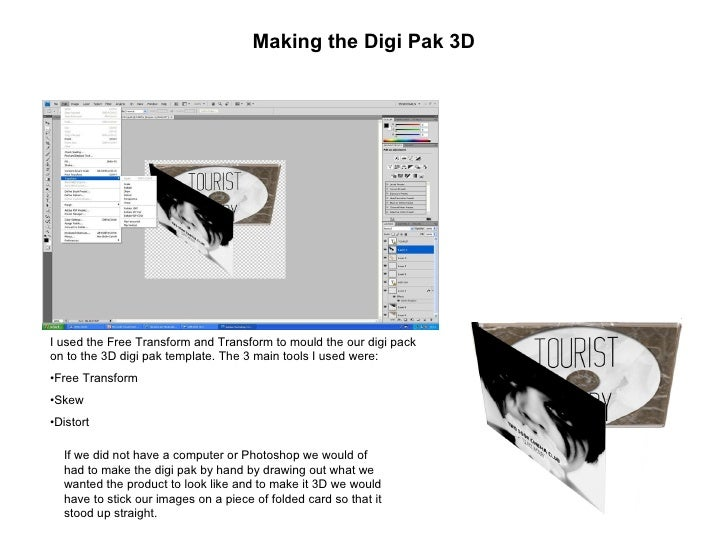 Making the Digi Pak 3D <ul><li>I used the Free Transform and Transform to mould the our digi pack on to the 3D digi pak te...
