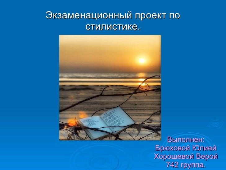 Выполнен: Брюховой Юлией Хорошевой Верой 742 группа. Экзаменационный проект по стилистике.