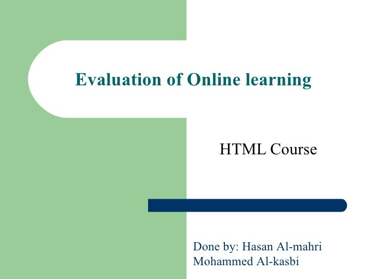 Evaluation of Online learning   HTML Course   Done by: Hasan Al-mahri Mohammed Al-kasbi