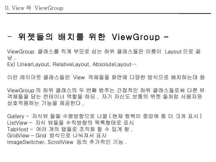 <ul><li>위젯들의 배치를 위한  ViewGroup – </li></ul><ul><li>ViewGroup  클래스를 직계 부모로 삼는 하위 클래스들은 이름이  Layout 으로 끝남 . </li></ul><ul><l...