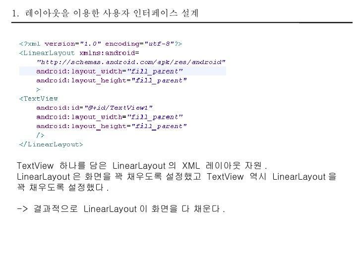 1.  레이아웃을 이용한 사용자 인터페이스 설계 TextView  하나를 담은  LinearLayout 의  XML  레이아웃 자원 . LinearLayout 은 화면을 꽉 채우도록 설정했고  TextView  역시  ...