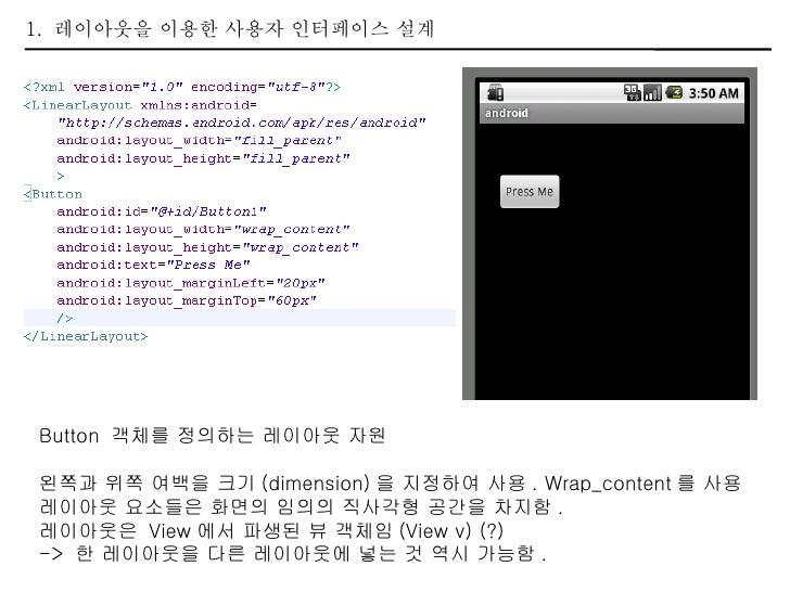 1.  레이아웃을 이용한 사용자 인터페이스 설계 Button  객체를 정의하는 레이아웃 자원 왼쪽과 위쪽 여백을 크기 (dimension) 을 지정하여 사용 . Wrap_content 를 사용 레이아웃 요소들은 화면의 ...