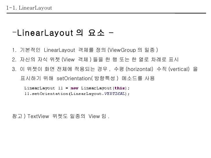 1-1. LinearLayout <ul><li>LinearLayout 의 요소 – </li></ul><ul><li>1.  기본적인  LinearLayout  객체를 정의 (ViewGroup 의 일종 ) </li></ul...