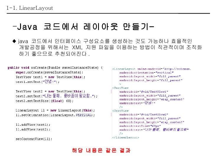1-1. LinearLayout <ul><li>Java  코드에서 레이아웃 만들기– </li></ul><ul><li>♦  java  코드에서 인터페이스 구성요소를 생성하는 것도 가능하나 효율적인  </li></ul><u...