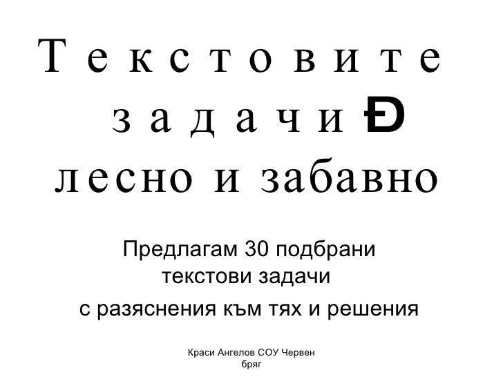 Т е к с т о в и т е  з а д а ч и – лесно и забавно Предлагам 30 подбрани текстови задачи  с разяснения към тях и решения К...