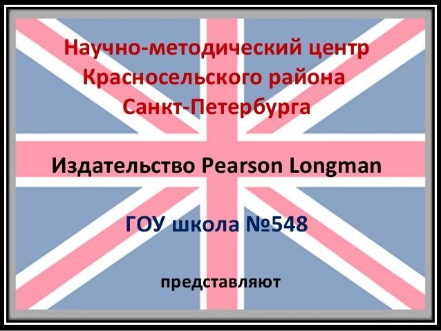 Научно-методический центр Красносельского района Санкт-Петербурга Издательство Pearson Longman ГОУ школа №548 представляют