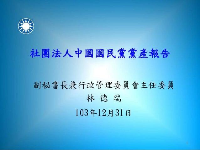 1 社團法人中國國民黨黨產報告 副秘書長兼行政管理委員會主任委員 林 德 瑞 103年12月31日