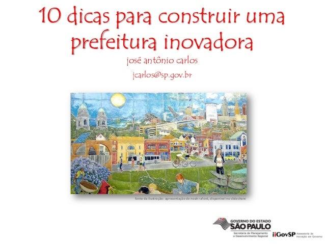 10 dicas para construir umaprefeitura inovadorajosé antônio carlosjcarlos@sp.gov.brfontedailustração:apresentaçãodeno...