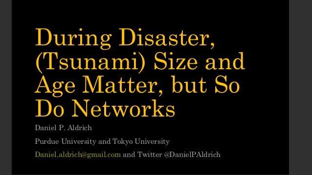 During Disaster,(Tsunami) Size andAge Matter, but SoDo NetworksDaniel P. AldrichPurdue University and Tokyo UniversityDani...