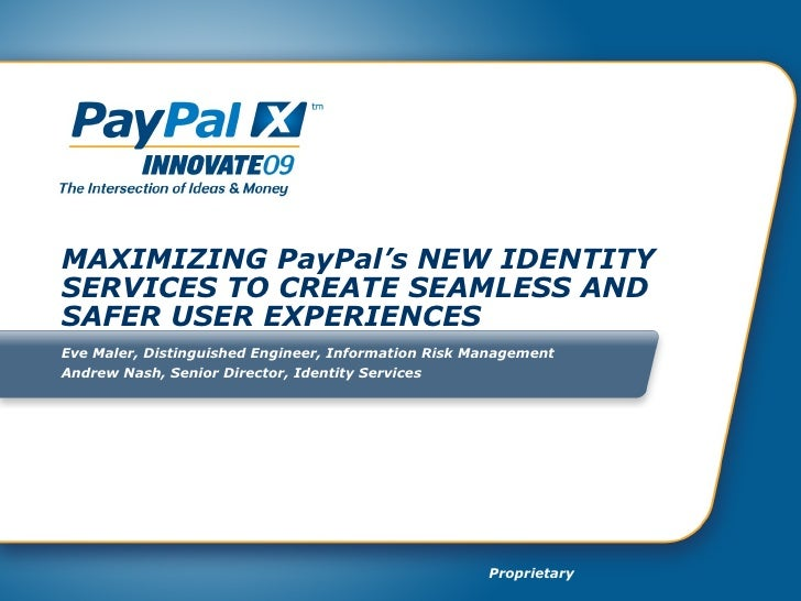 MAXIMIZING PayPal's NEW IDENTITY SERVICES TO CREATE SEAMLESS AND SAFER USER EXPERIENCES Eve Maler, Distinguished Engineer,...