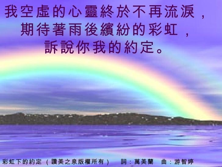 我空虛的心靈終於不再流淚,  期待著雨後繽紛的彩虹,  訴說你我的約定。