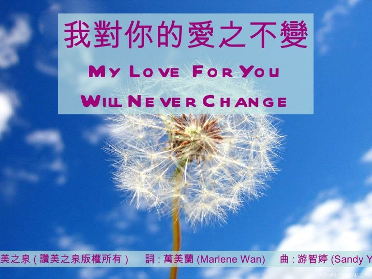 讚美之泉 ( 讚美之泉版權所有 )  詞 : 萬美蘭 (Marlene Wan)  曲 : 游智婷 (Sandy Yu) 我對你的愛之不變 My Love For You Will Never Change