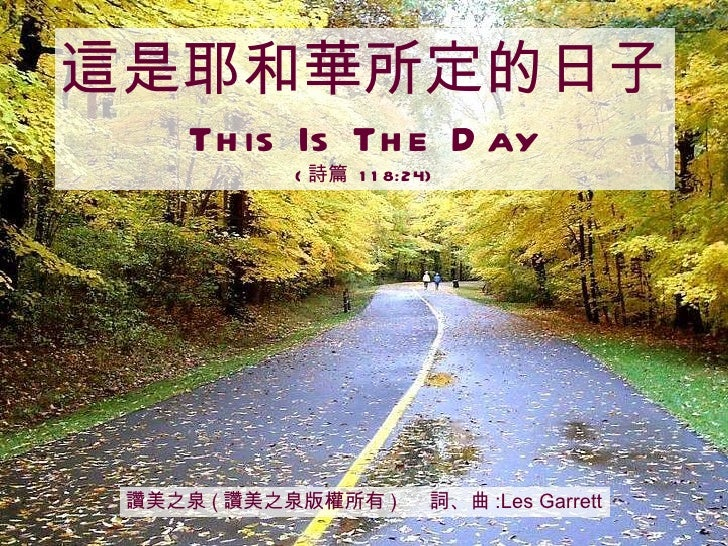 讚美之泉 ( 讚美之泉版權所有 )  詞、曲 :Les Garrett 這是耶和華所定的日子 This Is The Day ( 詩篇  118:24)