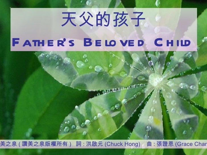 天父的孩子 Father's Beloved Child 讚美之泉 ( 讚美之泉版權所有 )  詞 : 洪啟元 (Chuck Hong)  曲 : 張證恩 (Grace Chang)