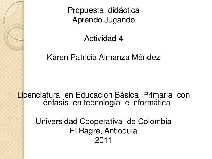 Propuesta  didáctica<br />Aprendo Jugando<br />Actividad 4<br />Karen Patricia Almanza Méndez<br />Licenciatura  en Educac...